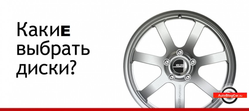 Какие выбрать диски для автомобиля. Особенности, преимущества и недостатки